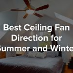 Best Ceiling Fan Direction for Summer and Winter